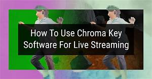 How To Use Chroma Key Software For Live Streaming
