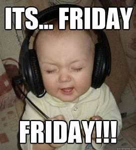 Its... Friday Friday!!! - Music Baby - quickmeme