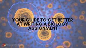 Your Guide To Get Better At Writing A Biology Assignment