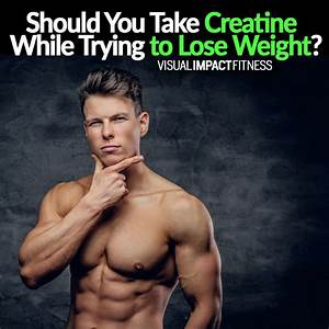 Should You Take Creatine While Trying To Lose Weight