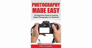 Photography Made Easy: The Beginners Guide To Learning Digital Photography In A Weekend by Rick ...