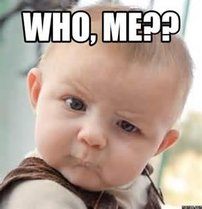 WHO, ME??   Memes.com