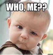 WHO, ME?? | Memes.com