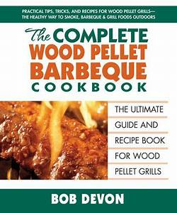 The Complete Wood Pellet Barbeque Cookbook The Ultimate Guide And Recipe Book F Or Wood Pellet Grills