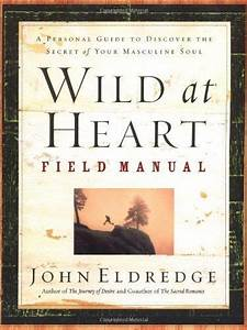 Wild At Heart Field Manual  A Personal Guide To Discover