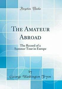 The Amateur Abroad   The Record Of A Summer Tour In Europe  Classic Reprint  By George